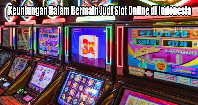 Keuntungan Dalam Bermain Judi Slot Online di Indonesia